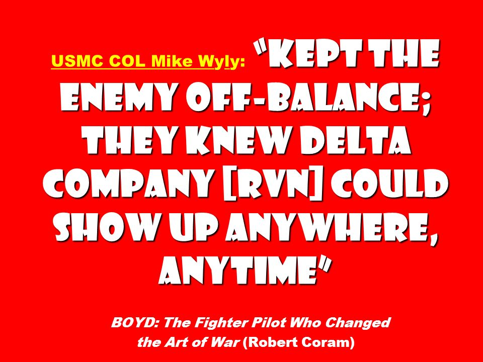 USMC COL Mike Wyly: kept the enemy off-balance; they knew Delta Company [RVN] could show up anywhere, anytime BOYD: The Fighter Pilot Who Changed the Art of War (Robert Coram)